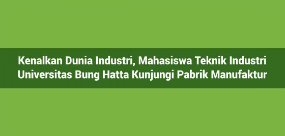 Kenalkan Dunia Industri, Mahasiswa Teknik Industri Universitas Bung Hatta Kunjungi Pabrik Manufaktur